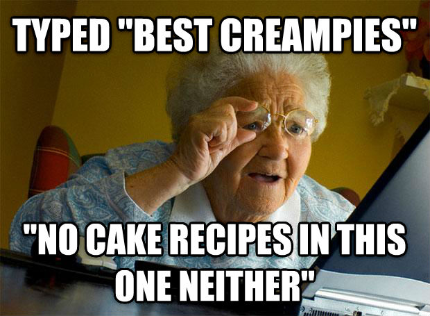 Grandma Finds the Internet typed  best creampies   no cake recipes in this one neither  , made with livememe meme creator