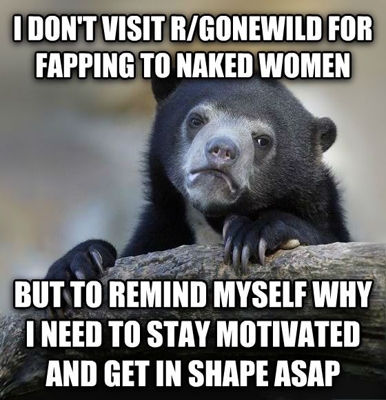 Confession Bear i don t visit r/gonewild for flapping to naked women but to remind myself why i need to stay motivated and get in shape asap , made with livememe meme creator