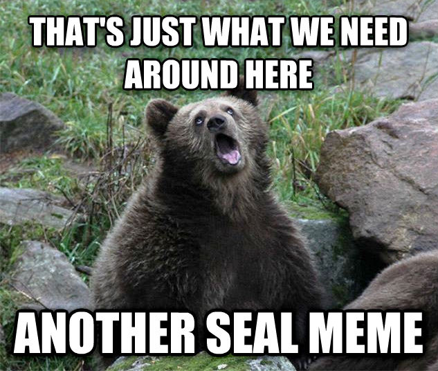 Sarcastic Bear that s just what we need around here another seal meme , made with livememe meme creator