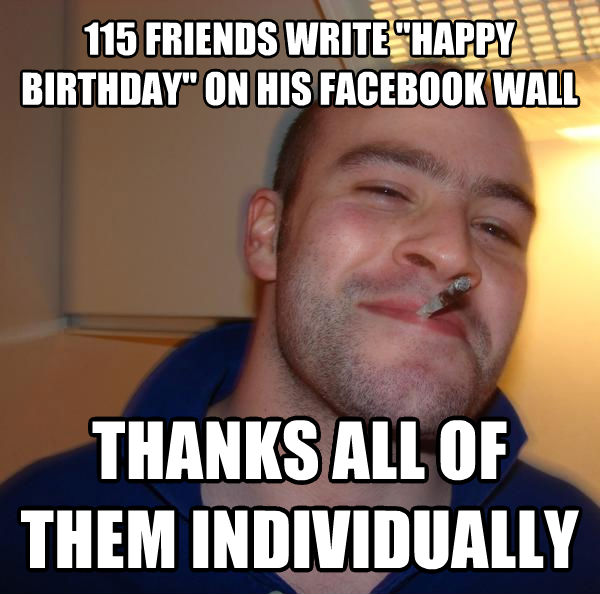 Good Guy Greg 115 friends write  happy birthday  on his facebook wall thanks all of them individually , made with livememe meme creator