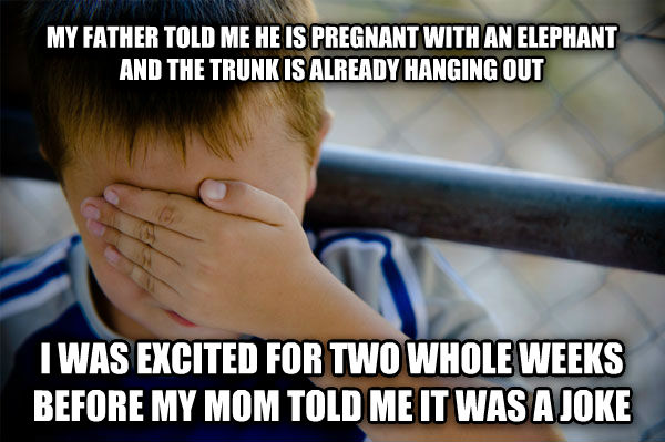 Confession Kid my father told me he is pregnant with an elephant and the trunk is already hanging out i was excited for two whole weeks before my mom told me it was a joke , made with livememe meme generator