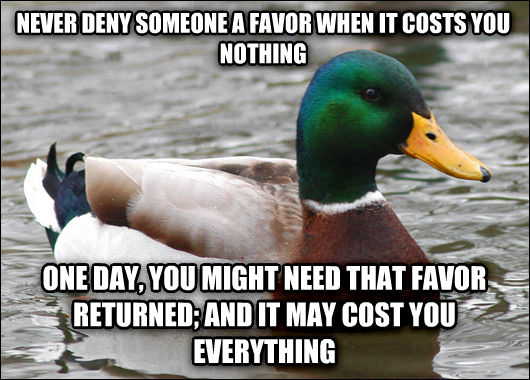 Actual Advice Mallard never deny someone a favor when it costs you  nothing one day, you might need that favor returned; and it may cost you everything , made with livememe meme maker