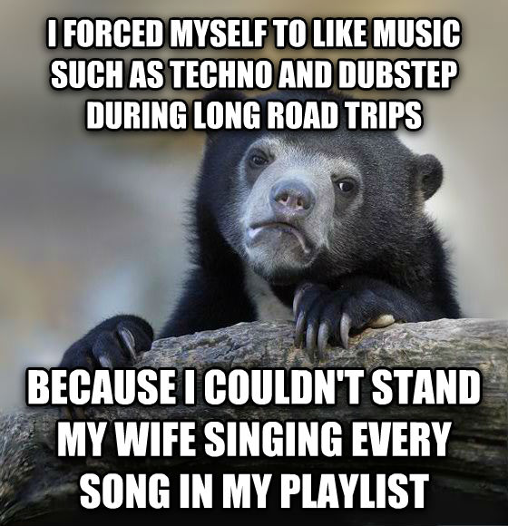 Confession Bear i forced myself to like music such as techno and dubstep during long road trips because i couldn t stand my wife singing every song in my playlist  , made with livememe meme generator