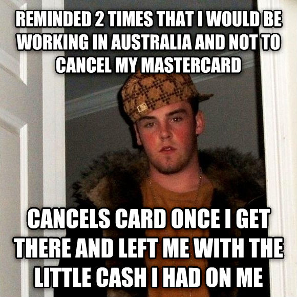 Scumbag Steve reminded 2 times that i would be working in australia and not to cancel my mastercard cancels card once i get there and left me with the little cash i had on me , made with livememe meme maker