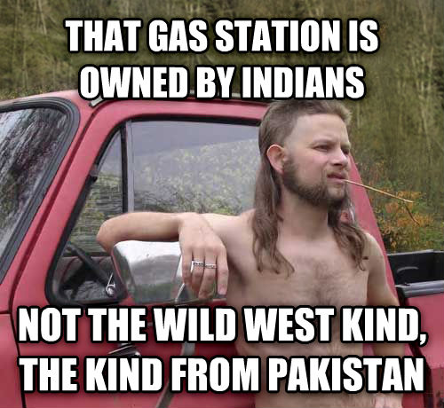 Almost Politically Correct Redneck that gas station is owned by indians not the wild west kind, the kind from pakistan , made with livememe meme creator