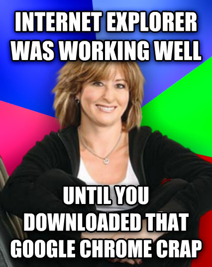 Sheltering Suburban Mom internet explorer was working well until you downloaded that google chrome crap   , made with livememe meme generator