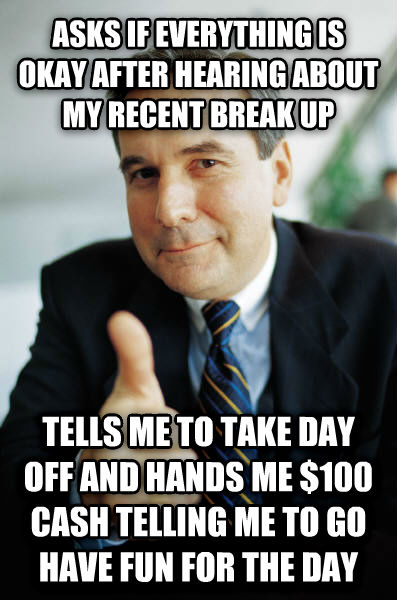 Good Guy Boss asks if everything is okay after hearing about my recent break up tells me to take day off and hands me $100 cash telling me to go have fun for the day , made with livememe meme maker