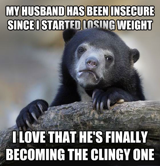 Confession Bear my husband has been insecure since i started losing weight i love that he s finally becoming the clingy one , made with livememe meme maker