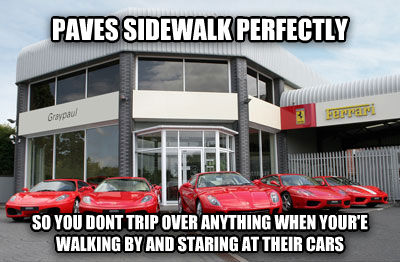Good Guy Ferrari Dealership paves sidewalk perfectly so you dont trip over anything when your e walking by and staring at their cars , made with livememe meme maker