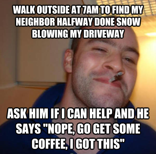 Good Guy Greg walk outside at 7am to find my neighbor halfway done snow fanning my driveway ask him if i can help and he says  nope, go get some coffee, i got this  , made with livememe meme maker