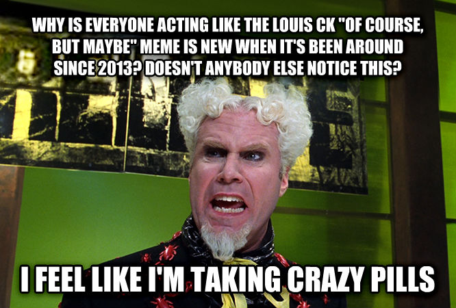 Mugatu - Doesn t Anybody Notice This? I Feel Like I m Taking Crazy Pills why is everyone acting like the louis ck  of course, but maybe  meme is new when it s been around since 2013? doesn t anybody else notice this? i feel like i m taking crazy pills , made with livememe meme generator