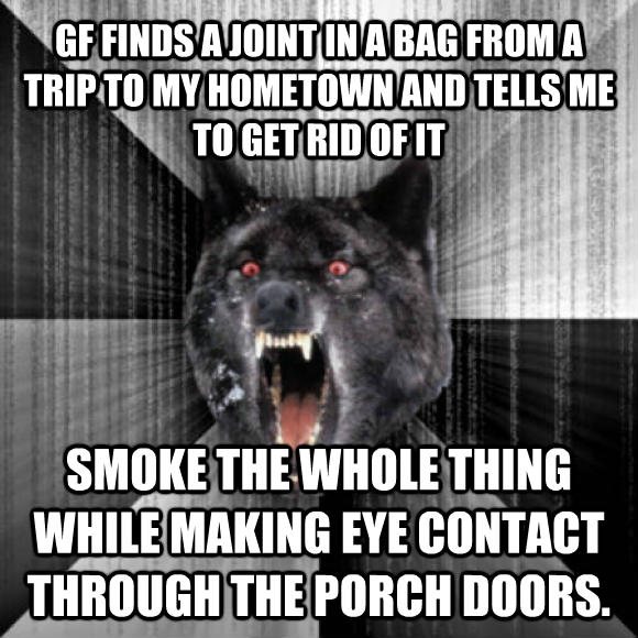 Insanity Wolf gf finds a joint in a bag from a trip to my hometown and tells me to get rid of it smoke the whole thing while making eye contact through the porch doors.  , made with livememe meme creator