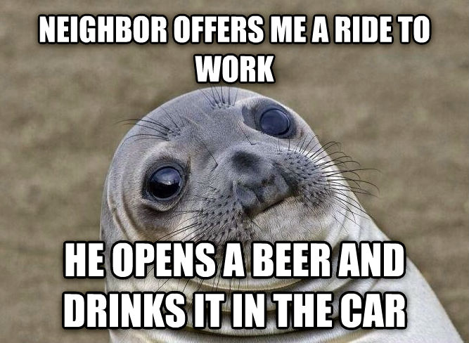 Uncomfortable Situation Seal neighbor offers me a ride to work he opens a beer and drinks it in the car , made with livememe meme creator