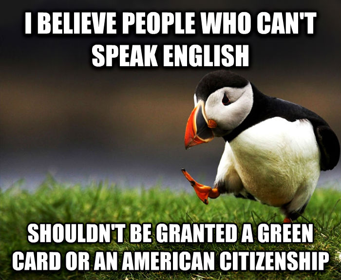 Unpopular Opinion Puffin i believe people who can t speak english shouldn t be granted a green card or an american citizenship , made with livememe meme creator