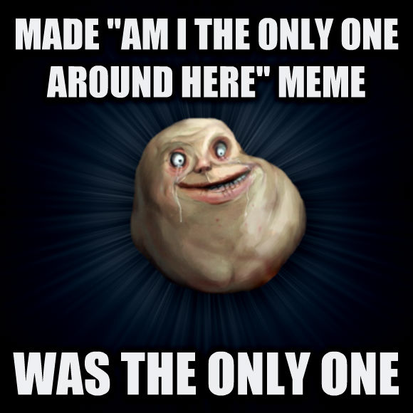 Forever Alone made  am i the only one around here  meme was the only one  , made with livememe meme creator