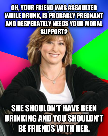 Sheltering Suburban Mom oh, your friend was assaulted while drunk, is probably pregnant and desperately needs your moral support? she shouldn t have been drinking and you shouldn t be friends with her.   , made with livememe meme maker