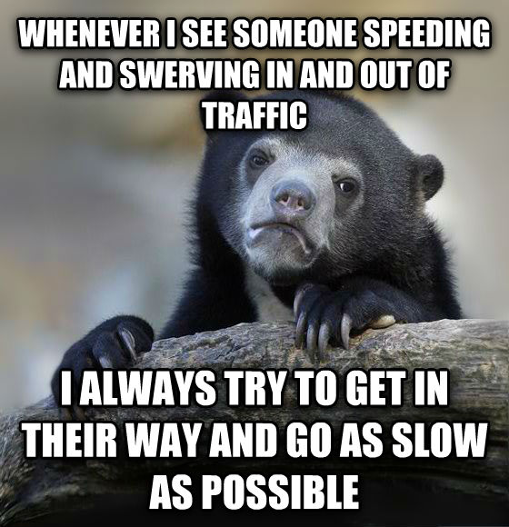 Confession Bear whenever i see someone speeding and swerving in and out of traffic i always try to get in their way and go as slow as possible , made with livememe meme creator