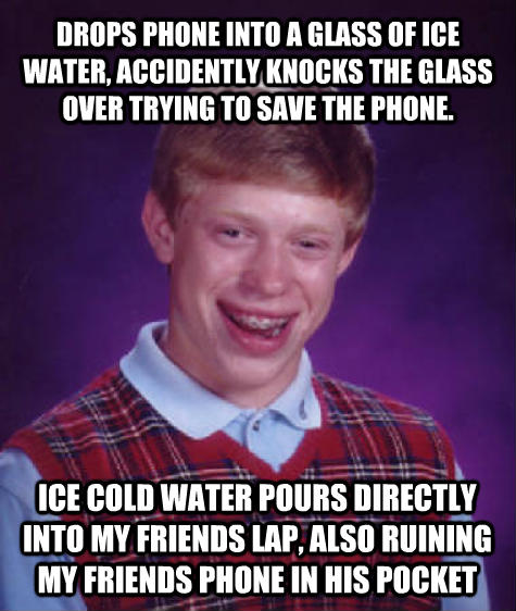Bad Luck Brian drops phone into a glass of ice water, accidently knocks the glass over trying to save the phone. ice cold water pours directly into my friends lap, also ruining my friends phone in his pocket , made with livememe meme maker