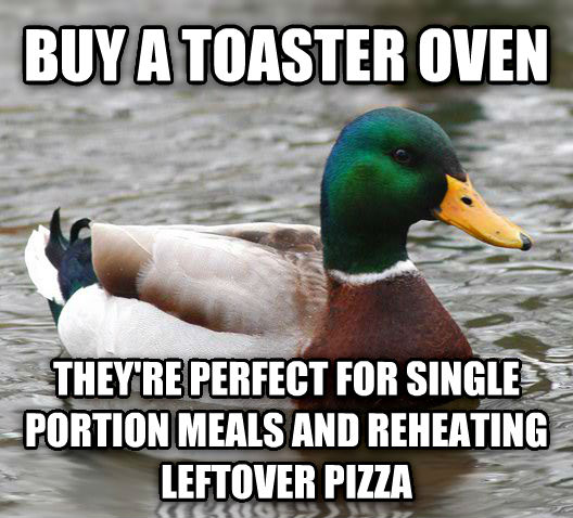 Actual Advice Mallard buy a toaster oven they re perfect for single portion meals and reheating leftover pizza , made with livememe meme creator