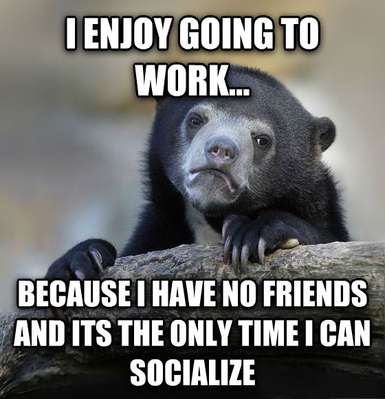 Confession Bear i enjoy going to work... because i have no friends and its the only time i can socialize , made with livememe meme maker
