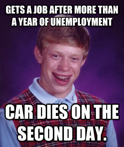 Bad Luck Brian gets a job after more than a year of unemployment car dies on the second day. , made with livememe meme creator