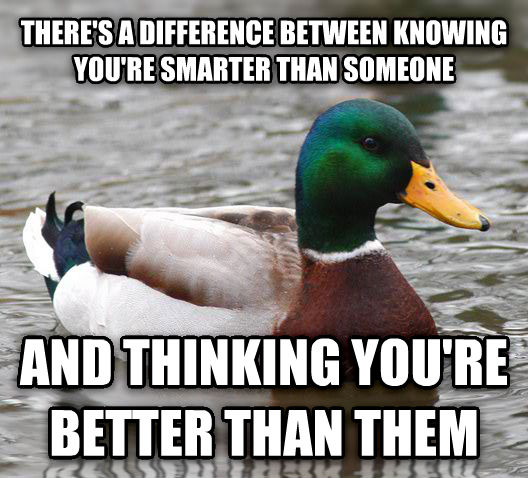 Actual Advice Mallard there s a difference between knowing you re smarter than someone and thinking you re better than them , made with livememe meme generator
