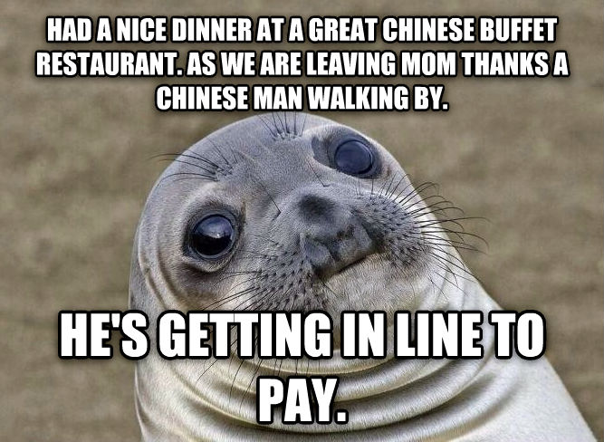 Uncomfortable Situation Seal had a nice dinner at a great chinese buffet restaurant. as we are leaving mom thanks a chinese man walking by. he s getting in line to pay.  , made with livememe meme generator