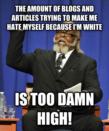 The Rent Is Too Darn High the amount of blogs and articles trying to make me hate myself because i m white is too darn high! , made with livememe meme creator