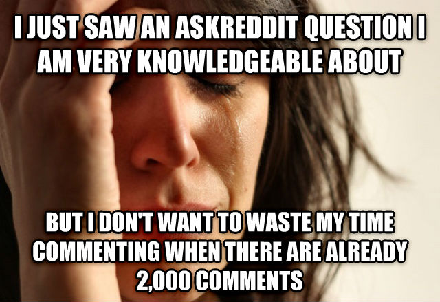 First World Problems i just saw an askreddit question i am very knowledgeable about  but i don t want to waste my time commenting when there are already 2,000 comments , made with livememe meme generator
