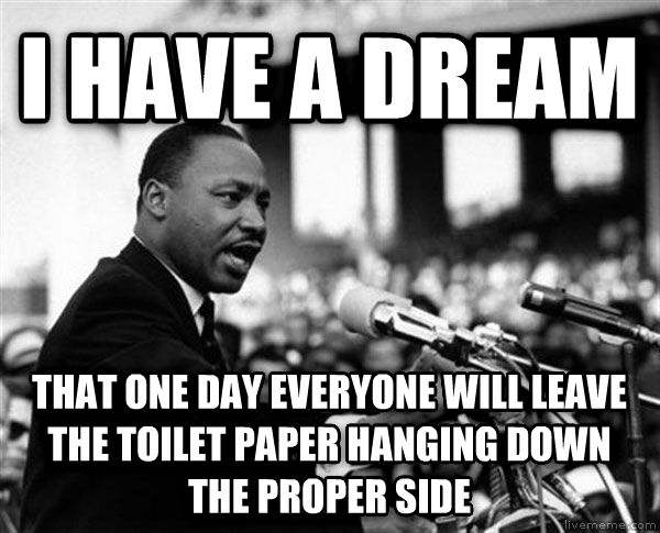 Martin Luther King - I Have A Dream i have a dream that one day everyone will leave the toilet paper hanging down the proper side , made with livememe meme generator