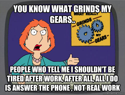 Grinds My Gears you know what grinds my gears.. people who tell me i shouldn t be tired after work, after all, all i do is answer the phone , not real work  , made with livememe meme maker