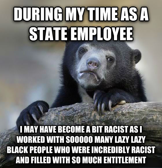 Confession Bear during my time as a state employee i may have become a bit racist as i worked with sooooo many lazy lazy black people who were incredibly racist and filled with so much entitlement , made with livememe meme maker
