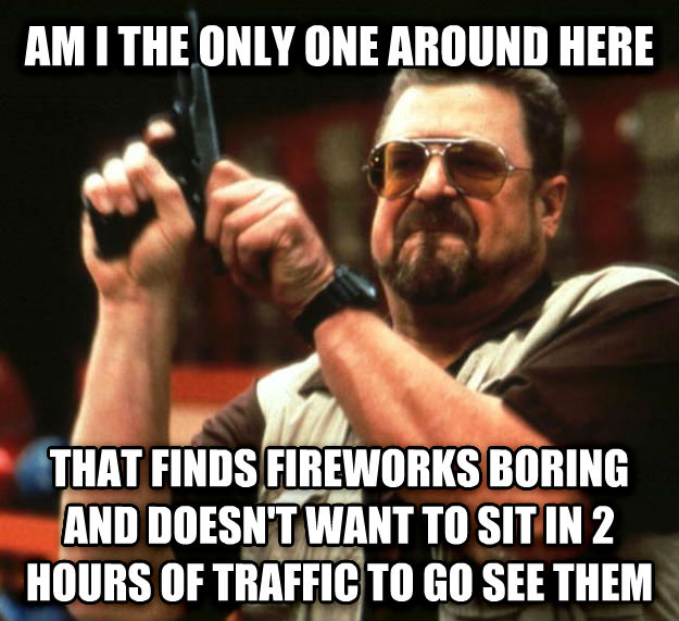 Angry Walter am i the only one around here that finds fireworks boring and doesn t want to sit in 2 hours of traffic to go see them , made with livememe meme generator