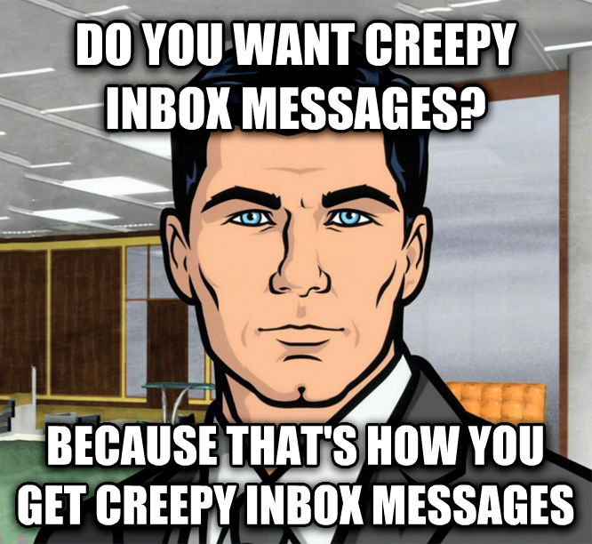Archer Ants do you want creepy inbox messages? because that s how you get creepy inbox messages , made with livememe meme maker