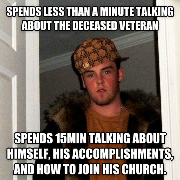 Scumbag Steve spends less than a minute talking about the deceased veteran spends 15min talking about himself, his accomplishments, and how to join his church. , made with livememe meme generator