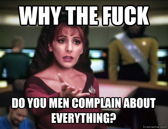 Annoyed Troi why the heck do you men complain about everything? , made with livememe meme maker
