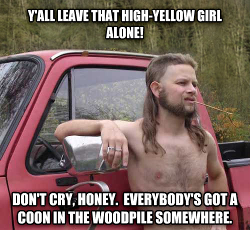 Almost Politically Correct Redneck y all leave that high-yellow girl alone! don t cry, honey.  everybody s got a coon in the woodpile somewhere. , made with livememe meme creator