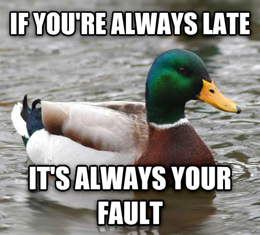 Actual Advice Mallard if you re always late it s always your fault , made with livememe meme generator