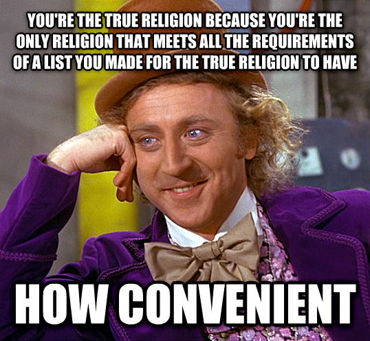 Condescending Wonka you re the true religion because you re the only religion that meets all the requirements of a list you made for the true religion to have how convenient , made with livememe meme maker