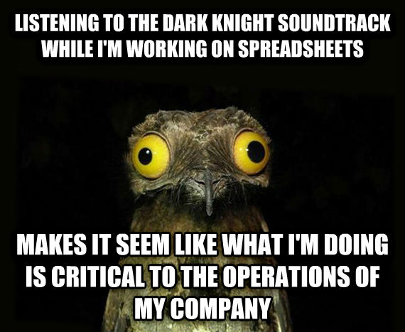 Weird Stuff I Do Potoo listening to the dark knight soundtrack while i m working on spreadsheets makes it seem like what i m doing is critical to the operations of my company , made with livememe meme creator