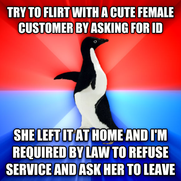 Socially Awesome Awkward Penguin try to flirt with a cute female customer by asking for id she left it at home and i m required by law to refuse service and ask her to leave  , made with livememe meme maker