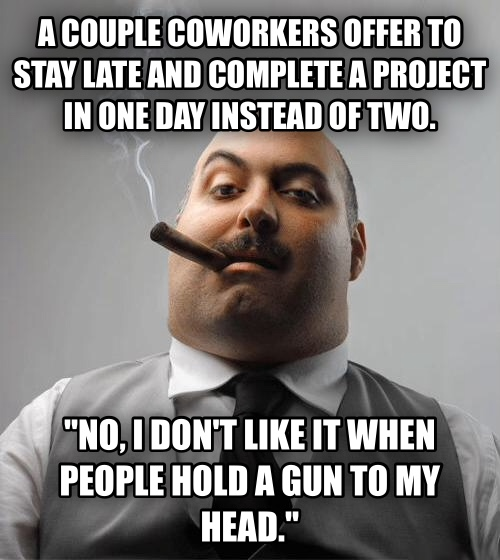 Bad Guy Boss a couple coworkers offer to stay late and complete a project in one day instead of two.  no, i don t like it when people hold a gun to my head.  , made with livememe meme generator