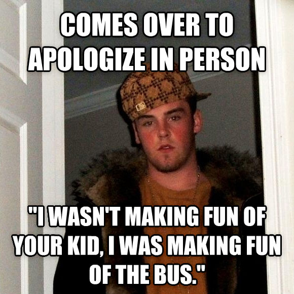 Scumbag Steve comes over to apologize in person  i wasn t making fun of your kid, i was making fun of the bus.  , made with livememe meme maker