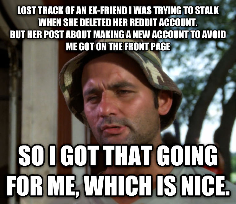 Bill Murray - So I Got That Going For Me, Which is Nice lost track of an ex-friend i was trying to stalk when she deleted her reddit account. but her post about making a new account to avoid me got on the front page so i got that going for me, which is nice. , made with livememe meme creator
