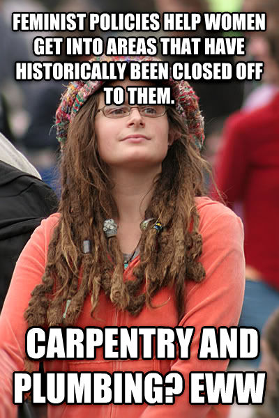 College Liberal feminist policies help women get into areas that have historically been closed off to them.  carpentry and plumbing? eww , made with livememe meme maker