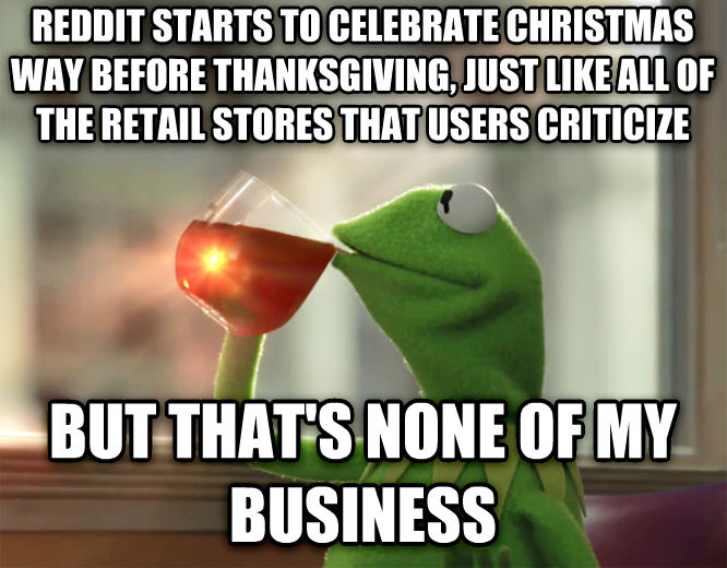 Kermit the Frog - But That s None Of My Business reddit starts to celebrate christmas way before thanksgiving, just like all of the retail stores that users criticize but that s none of my business , made with livememe meme creator