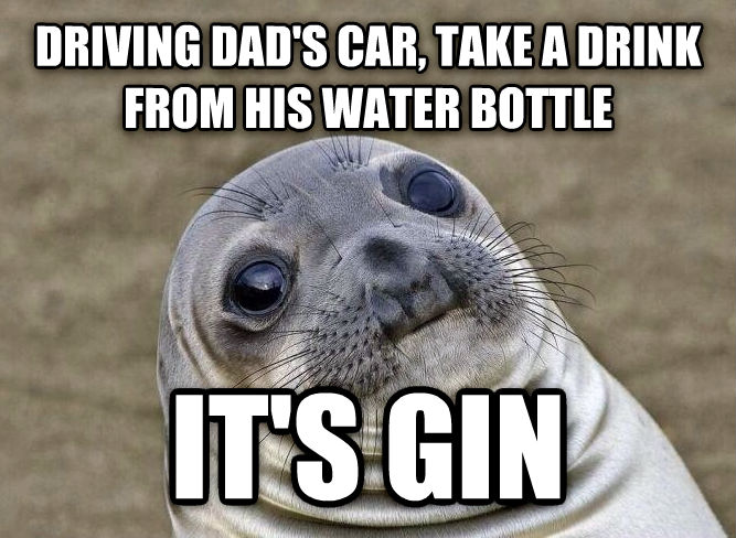 Uncomfortable Situation Seal driving dad s car, take a drink from his water bottle it s gin , made with livememe meme maker