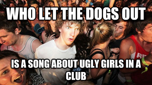 Sudden Clarity Clarence who let the dogs out  is a song about ugly girls in a club , made with livememe meme creator
