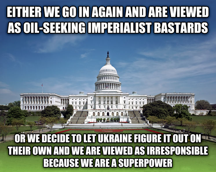 Scumbag Congress / Scumbag Government either, we go in again and are viewed as oil looking imperialist mustards or we decide to let ukraine figure it out on their own and we are viewed as irresponsible because we are a superpower , made with livememe meme maker