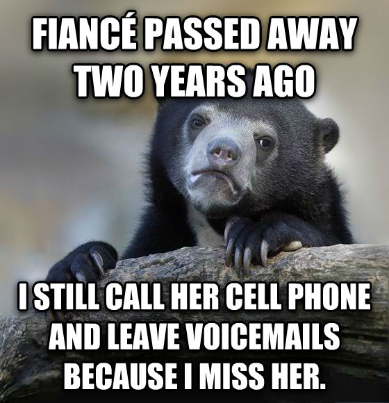 Confession Bear fianc   passed away two years ago  i still call her cell phone and leave voicemails because i miss her.  , made with livememe meme creator